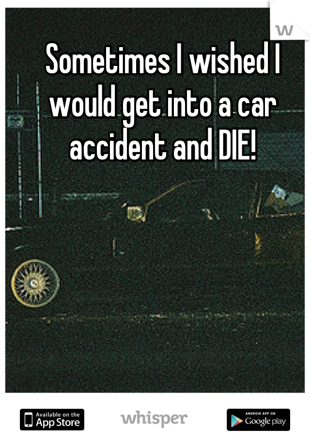 Sometimes I wished I would get into a car accident and DIE!