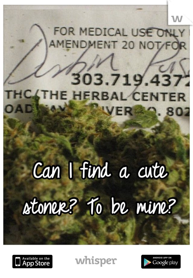 Can I find a cute stoner? To be mine?