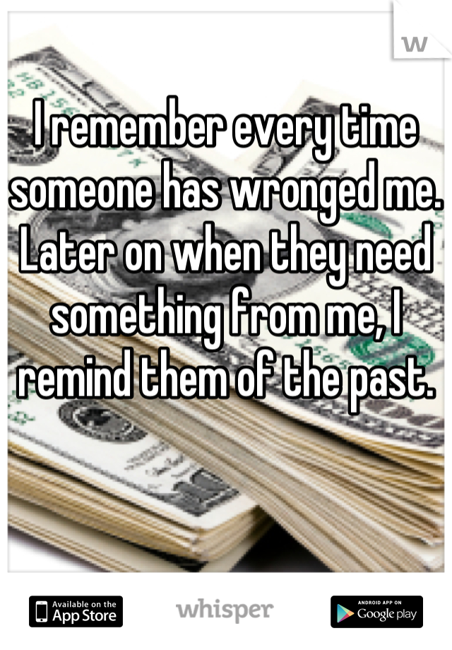 I remember every time someone has wronged me. Later on when they need something from me, I remind them of the past.
