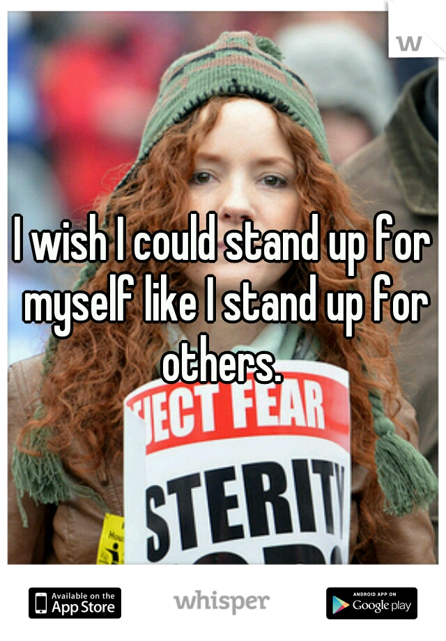 I wish I could stand up for myself like I stand up for others.