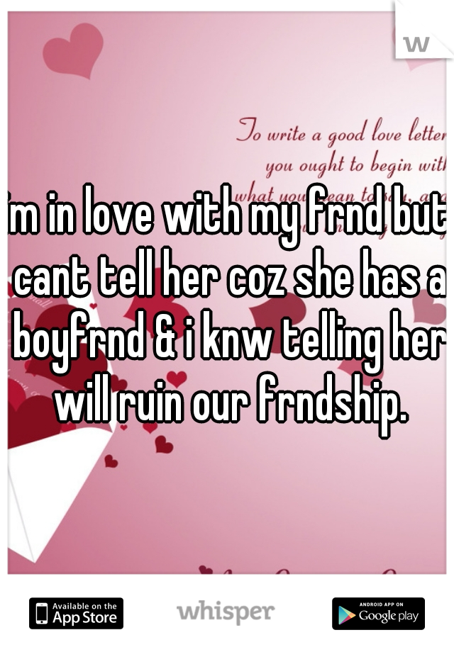 im in love with my frnd but cant tell her coz she has a boyfrnd & i knw telling her will ruin our frndship.