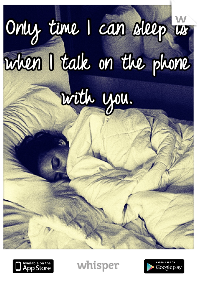 Only time I can sleep is when I talk on the phone with you.