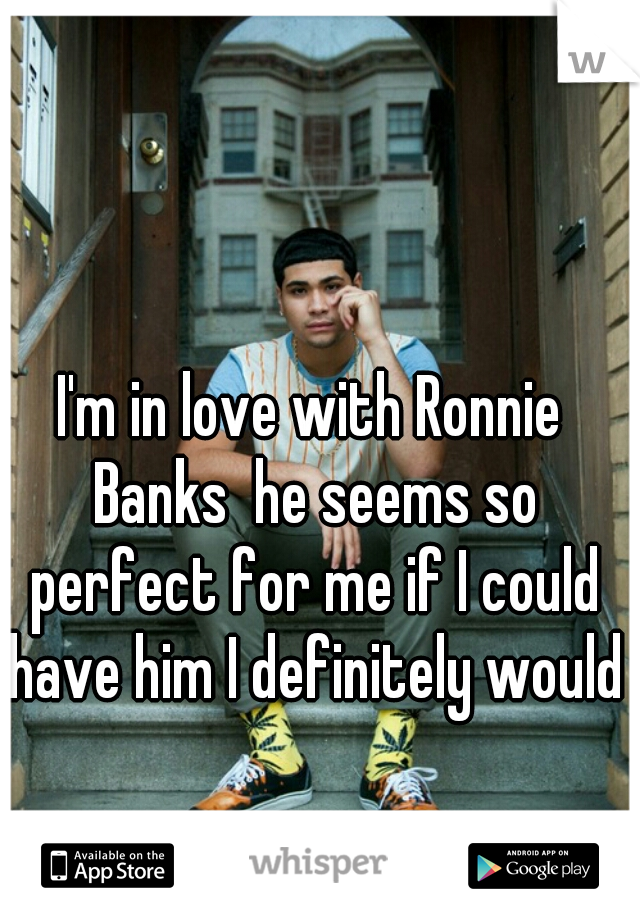 I'm in love with Ronnie Banks  he seems so perfect for me if I could have him I definitely would