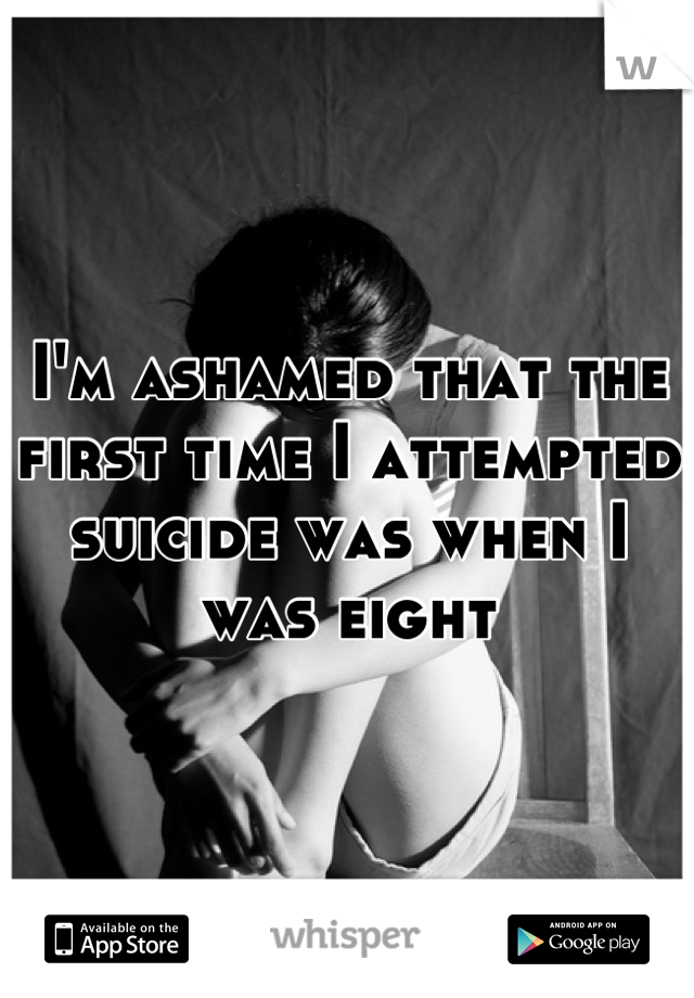 I'm ashamed that the first time I attempted suicide was when I was eight