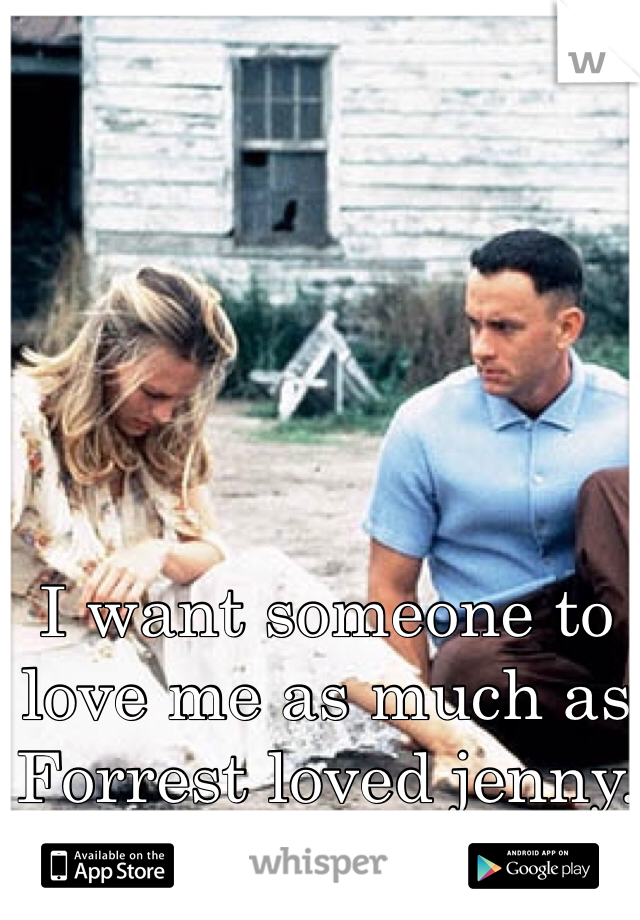 I want someone to love me as much as Forrest loved jenny.