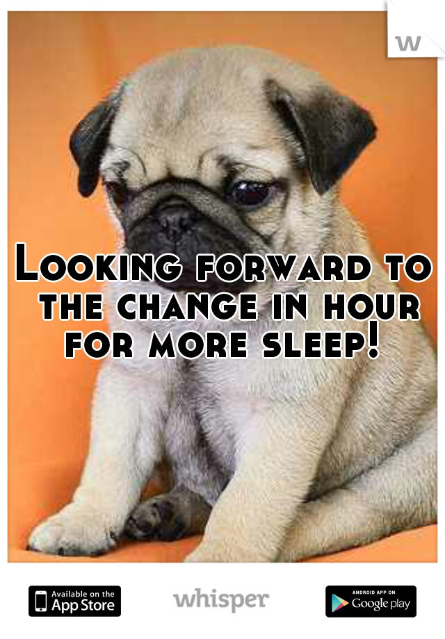 Looking forward to the change in hour for more sleep!