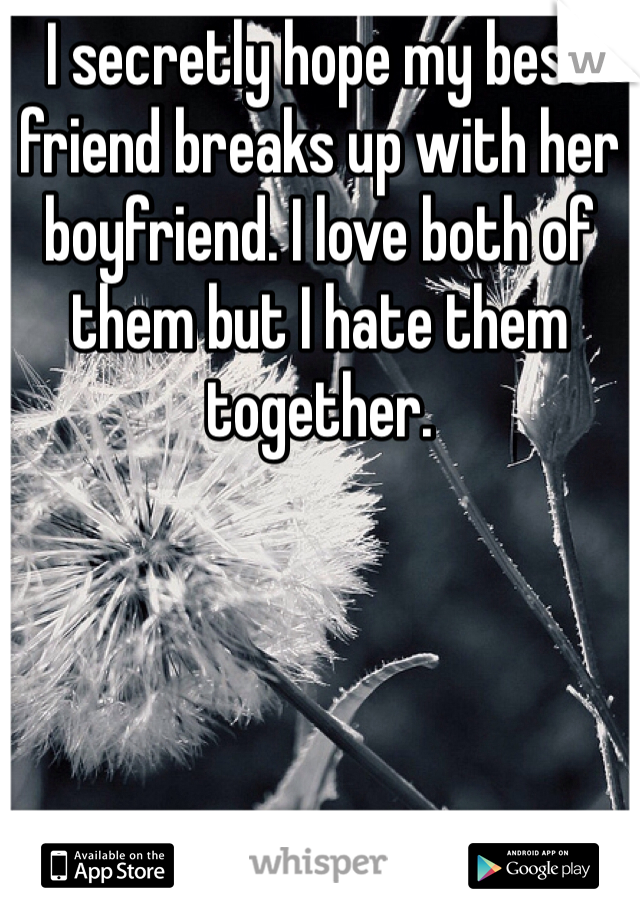 I secretly hope my best friend breaks up with her boyfriend. I love both of them but I hate them together.
