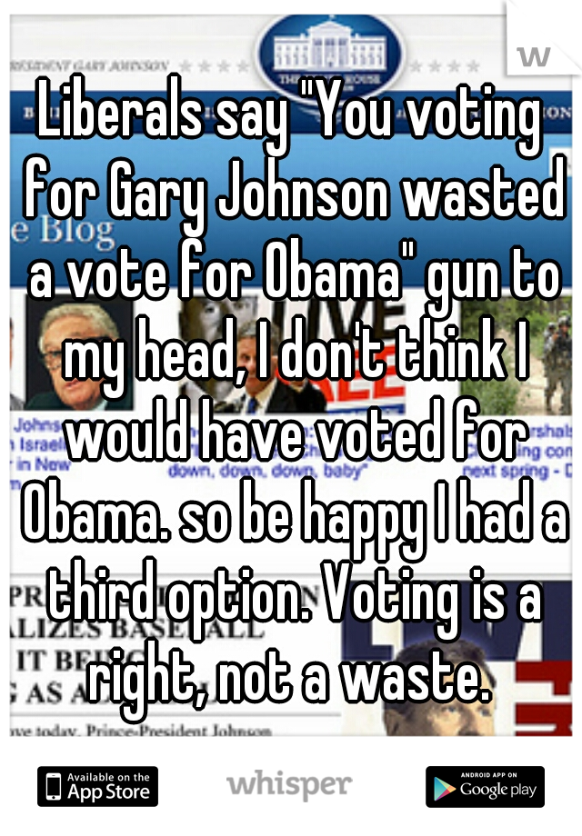 """Liberals say """"You voting for Gary Johnson wasted a vote for Obama"""" gun to my head, I don't think I would have voted for Obama. so be happy I had a third option. Voting is a right, not a waste."""