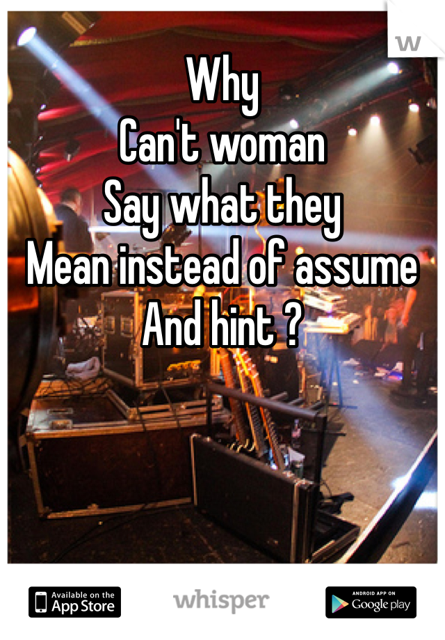 Why Can't woman Say what they Mean instead of assume And hint ?