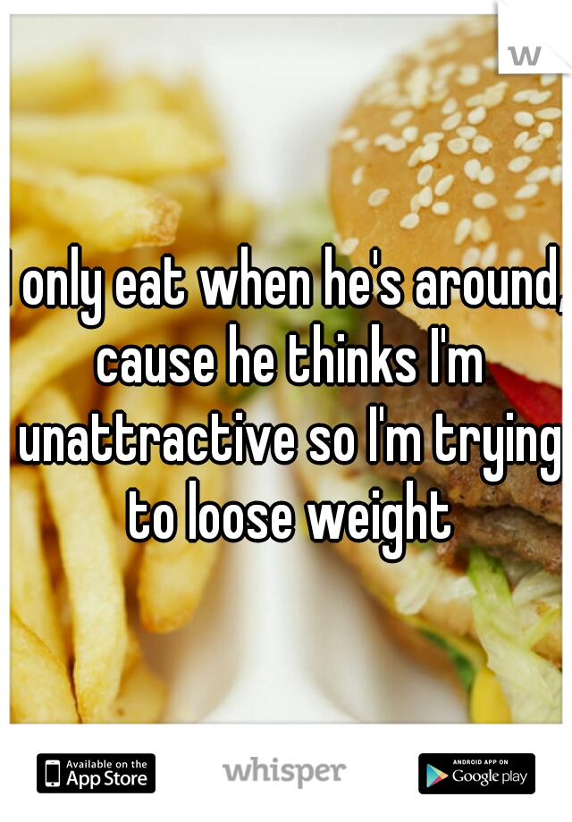 I only eat when he's around, cause he thinks I'm unattractive so I'm trying to loose weight