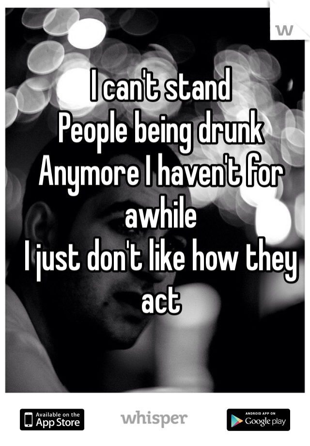 I can't stand People being drunk  Anymore I haven't for awhile I just don't like how they act