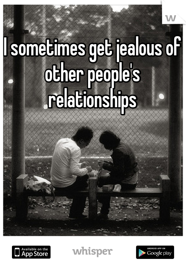 I sometimes get jealous of other people's relationships