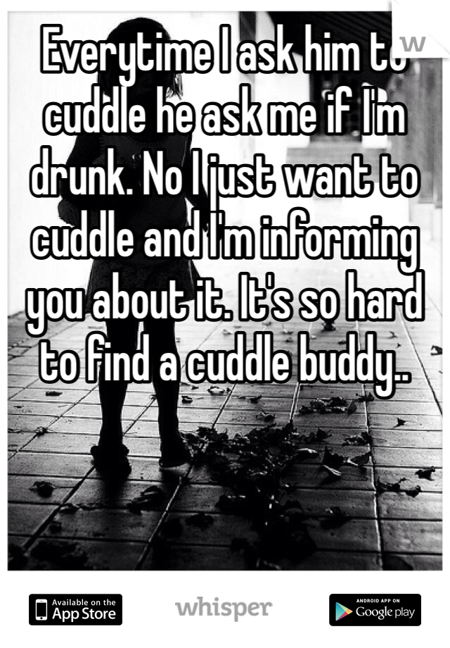 Everytime I ask him to cuddle he ask me if I'm drunk. No I just want to cuddle and I'm informing you about it. It's so hard to find a cuddle buddy..