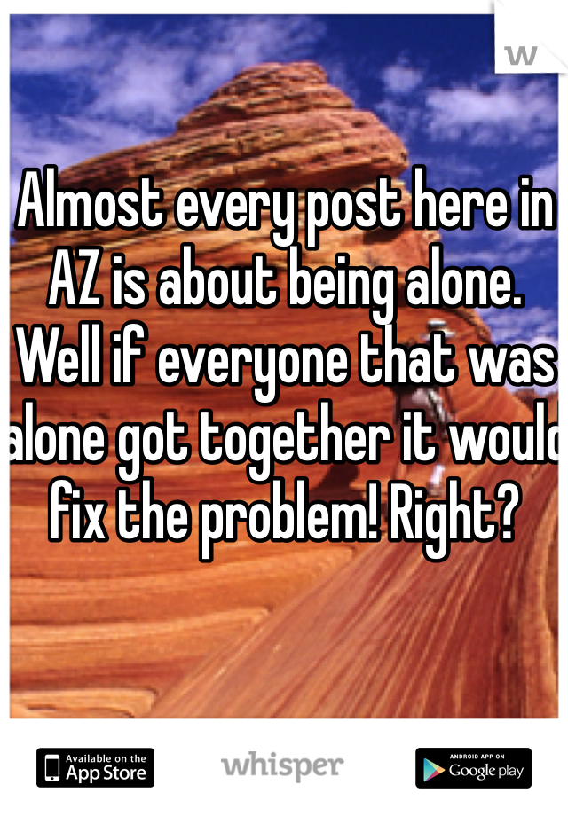 Almost every post here in AZ is about being alone. Well if everyone that was alone got together it would fix the problem! Right?