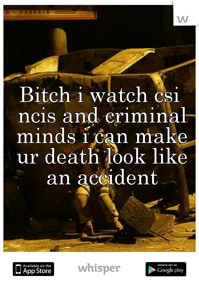Bitch i watch csi ncis and criminal minds i can make ur death look like an accident