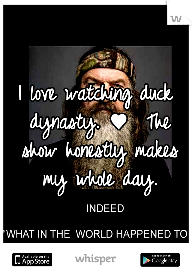 I love watching duck dynasty. ♥  The show honestly makes my whole day.