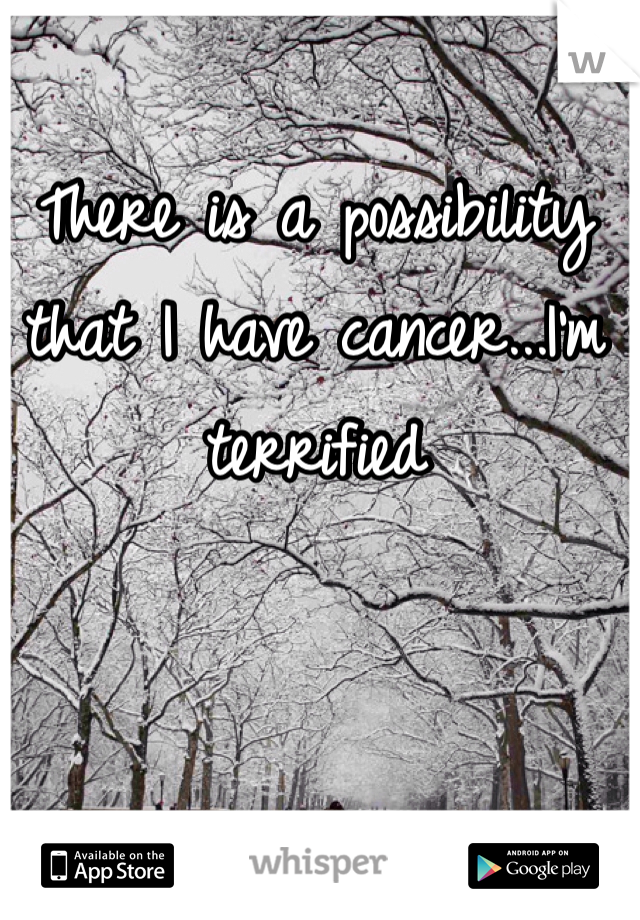 There is a possibility that I have cancer...I'm terrified