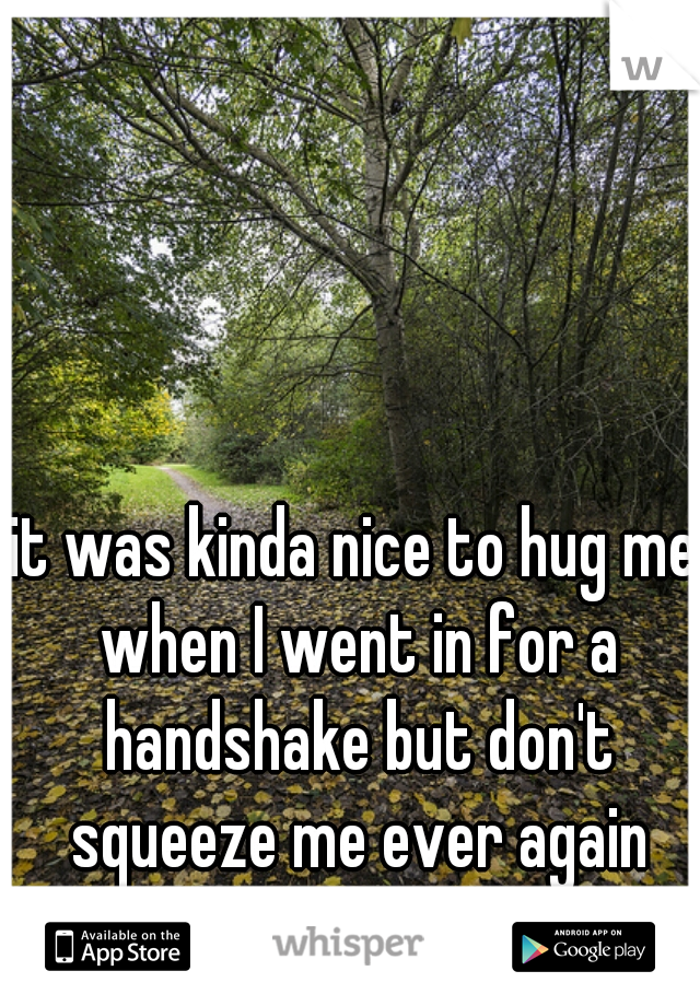it was kinda nice to hug me when I went in for a handshake but don't squeeze me ever again thank you