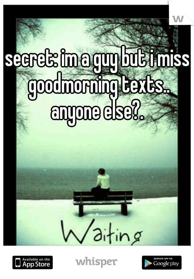 secret: im a guy but i miss goodmorning texts.. anyone else?.
