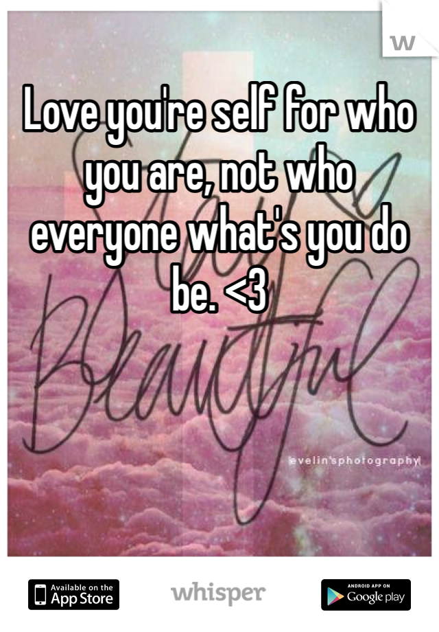 Love you're self for who you are, not who everyone what's you do be. <3