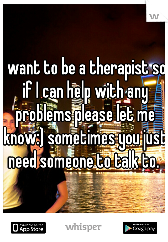 I want to be a therapist so if I can help with any problems please let me know:) sometimes you just need someone to talk to.