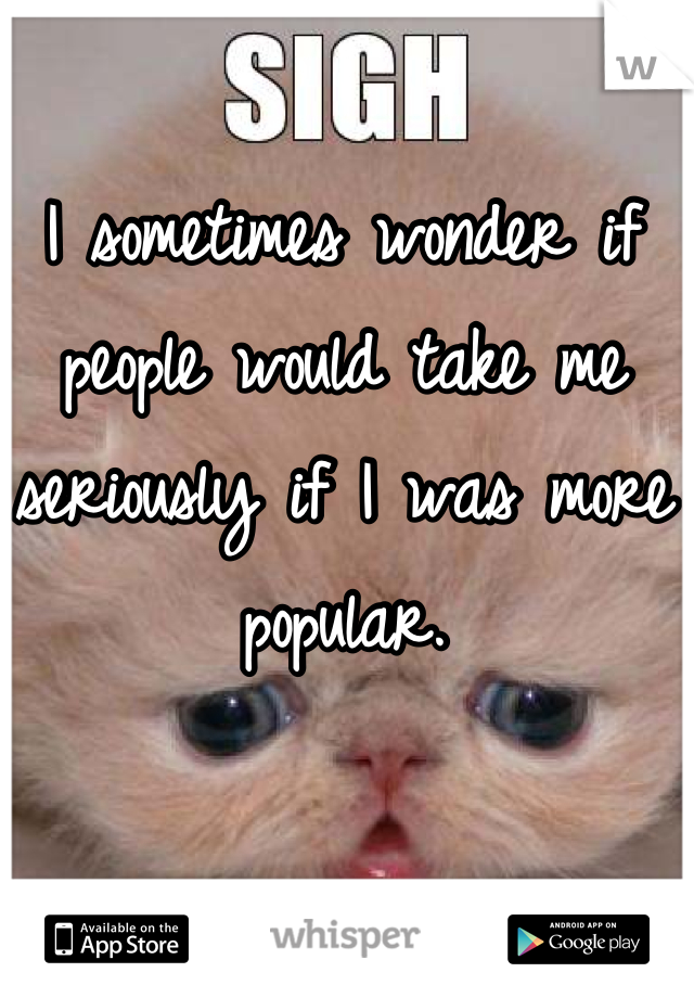 I sometimes wonder if people would take me seriously if I was more popular.