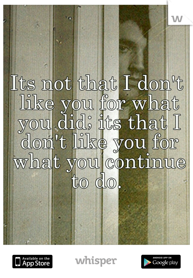 Its not that I don't like you for what you did; its that I don't like you for what you continue to do.