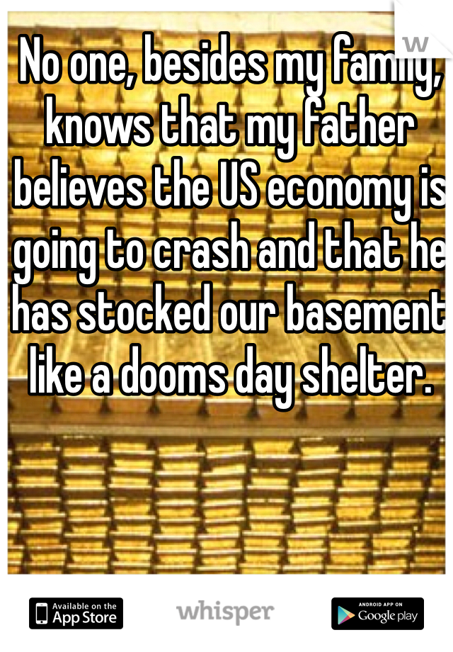 No one, besides my family, knows that my father believes the US economy is going to crash and that he has stocked our basement like a dooms day shelter.