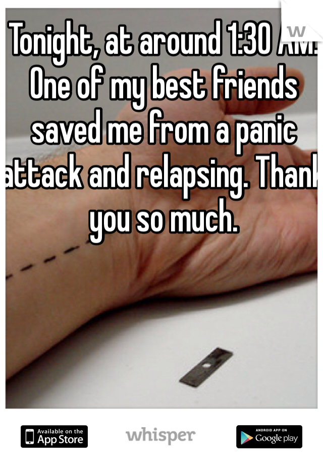 Tonight, at around 1:30 AM. One of my best friends saved me from a panic attack and relapsing. Thank you so much.