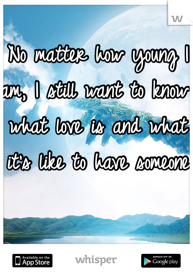 No matter how young I am, I still want to know what love is and what it's like to have someone