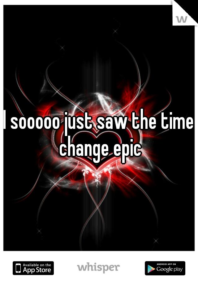 I sooooo just saw the time change epic