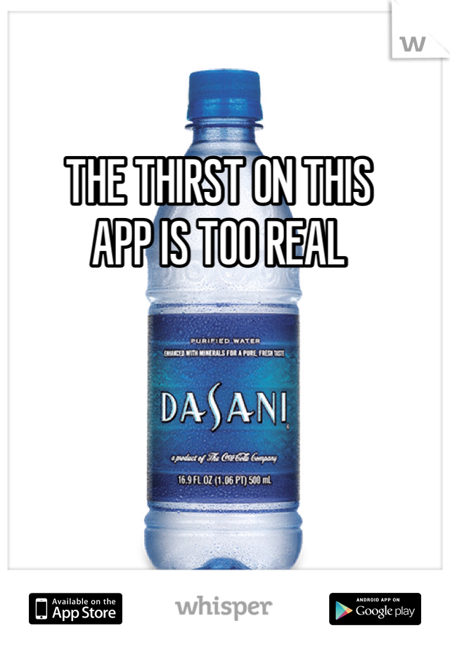THE THIRST ON THIS APP IS TOO REAL