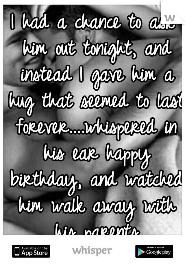 I had a chance to ask him out tonight, and instead I gave him a hug that seemed to last forever....whispered in his ear happy birthday, and watched him walk away with his parents