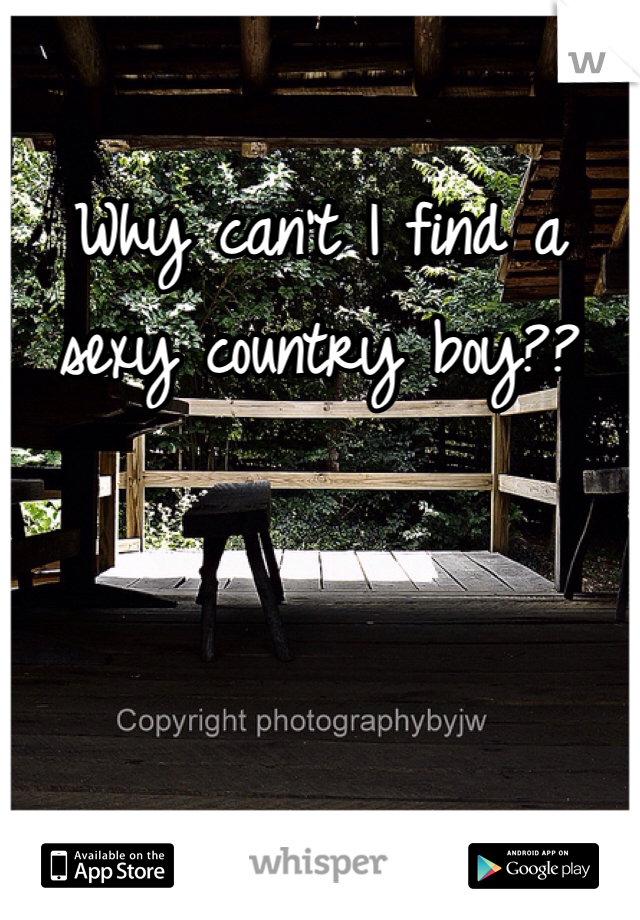 Why can't I find a sexy country boy??