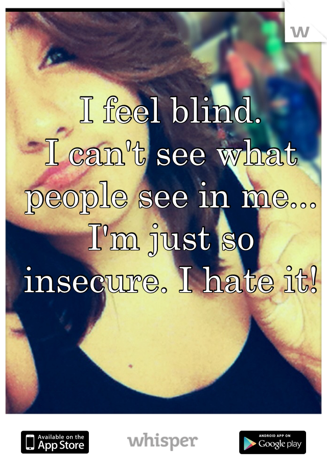 I feel blind. I can't see what people see in me...  I'm just so insecure. I hate it!