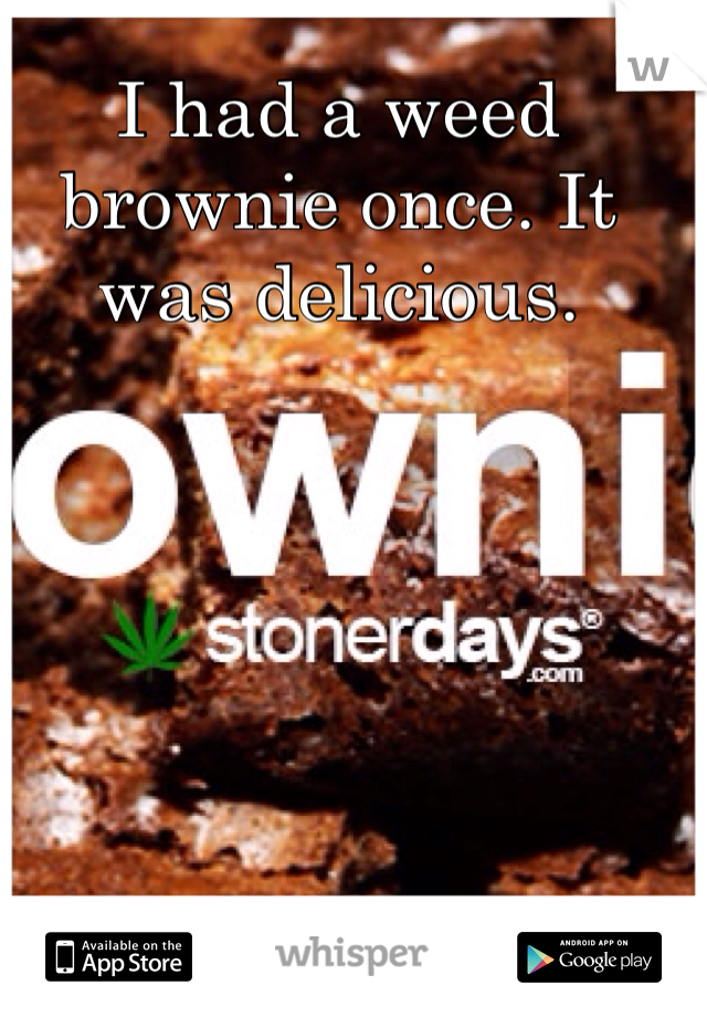 I had a weed brownie once. It was delicious.