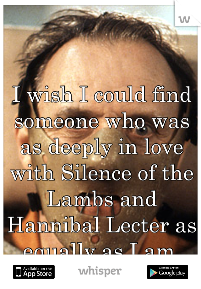 I wish I could find someone who was as deeply in love with Silence of the Lambs and Hannibal Lecter as equally as I am.