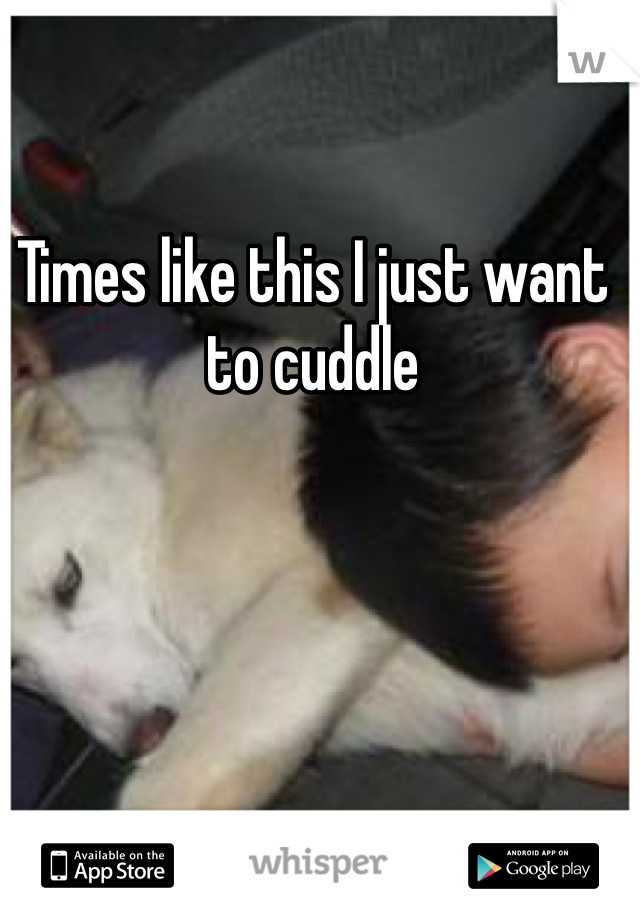 Times like this I just want to cuddle