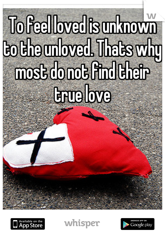 To feel loved is unknown to the unloved. Thats why most do not find their true love