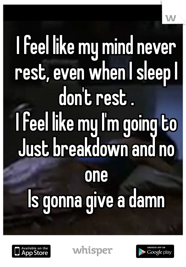 I feel like my mind never rest, even when I sleep I don't rest .  I feel like my I'm going to  Just breakdown and no one  Is gonna give a damn