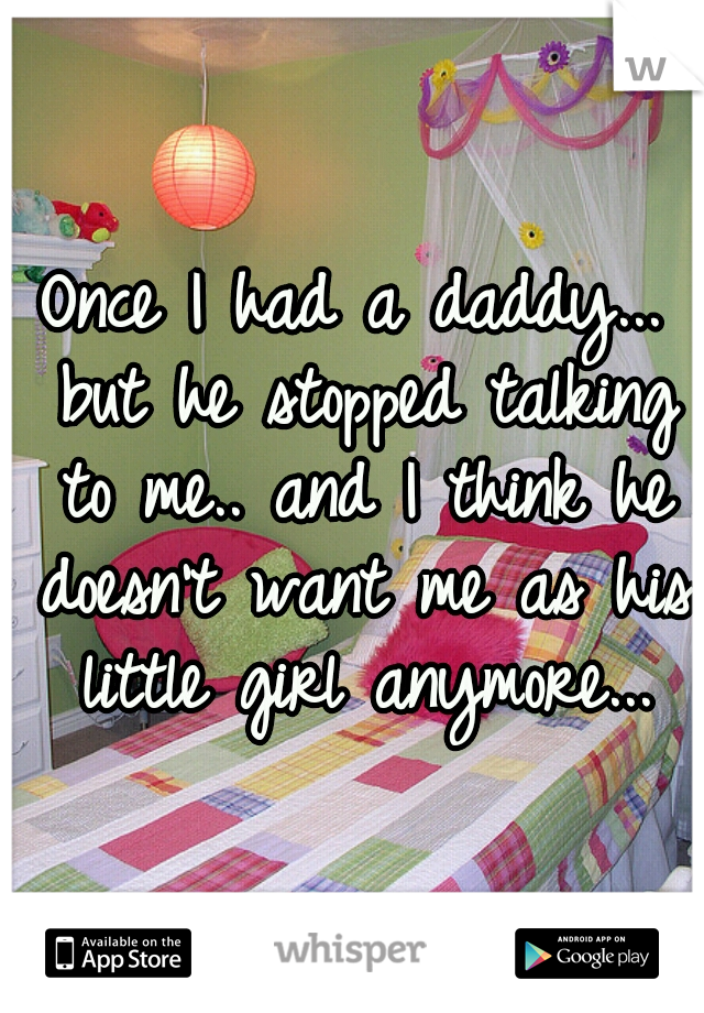 Once I had a daddy... but he stopped talking to me.. and I think he doesn't want me as his little girl anymore...
