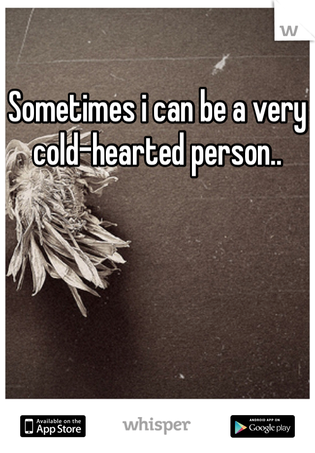 Sometimes i can be a very cold-hearted person..