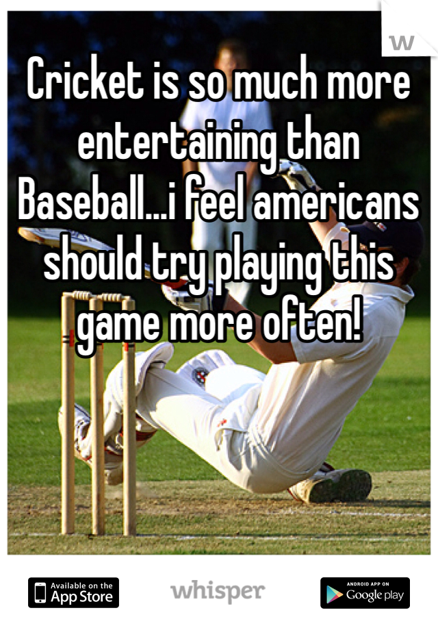 Cricket is so much more entertaining than Baseball...i feel americans should try playing this game more often!