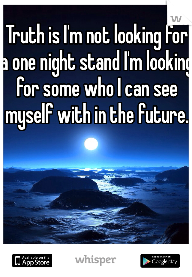 Truth is I'm not looking for a one night stand I'm looking for some who I can see myself with in the future.