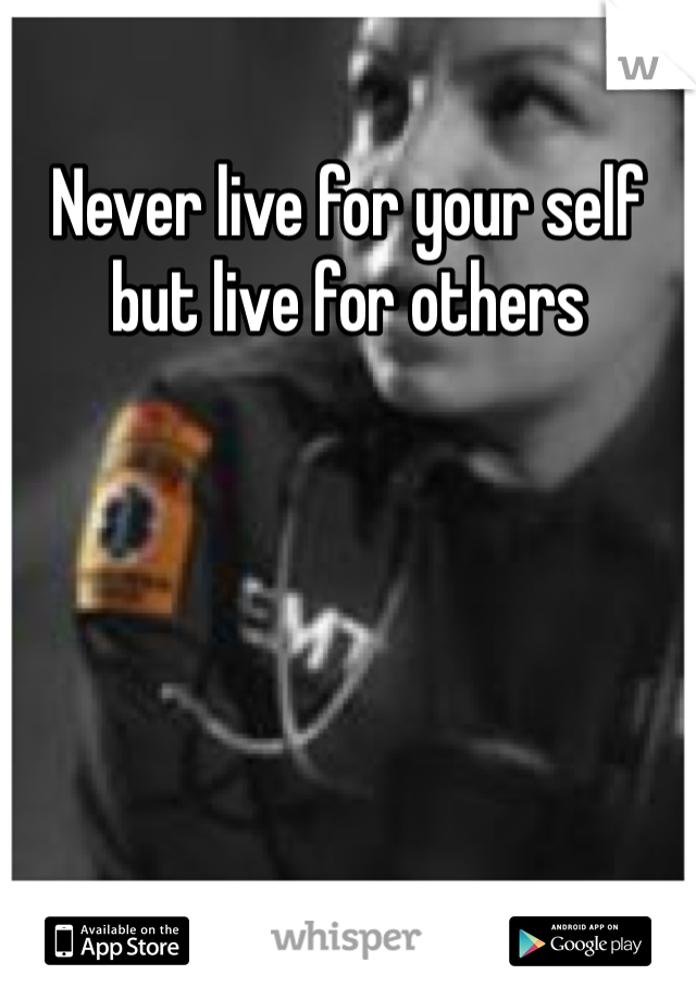 Never live for your self but live for others