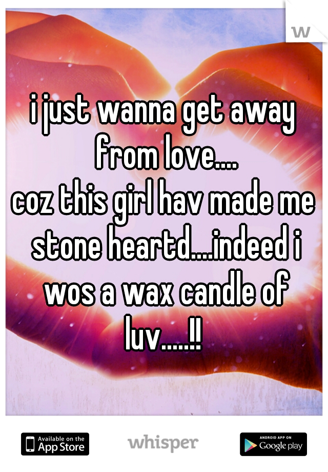 i just wanna get away from love.... coz this girl hav made me stone heartd....indeed i wos a wax candle of luv.....!!