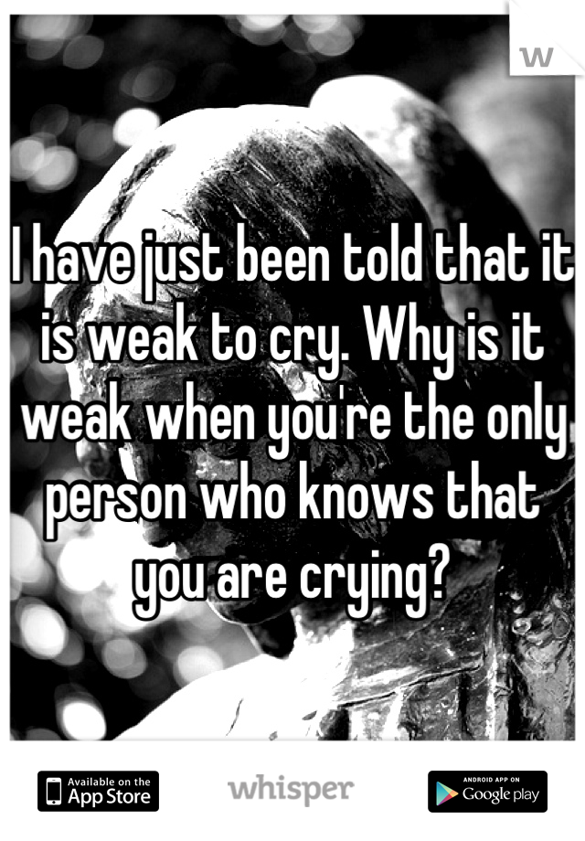 I have just been told that it is weak to cry. Why is it weak when you're the only person who knows that you are crying?