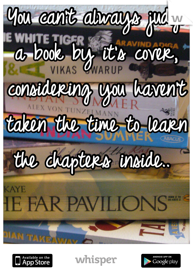 You can't always judge a book by it's cover, considering you haven't taken the time to learn the chapters inside..