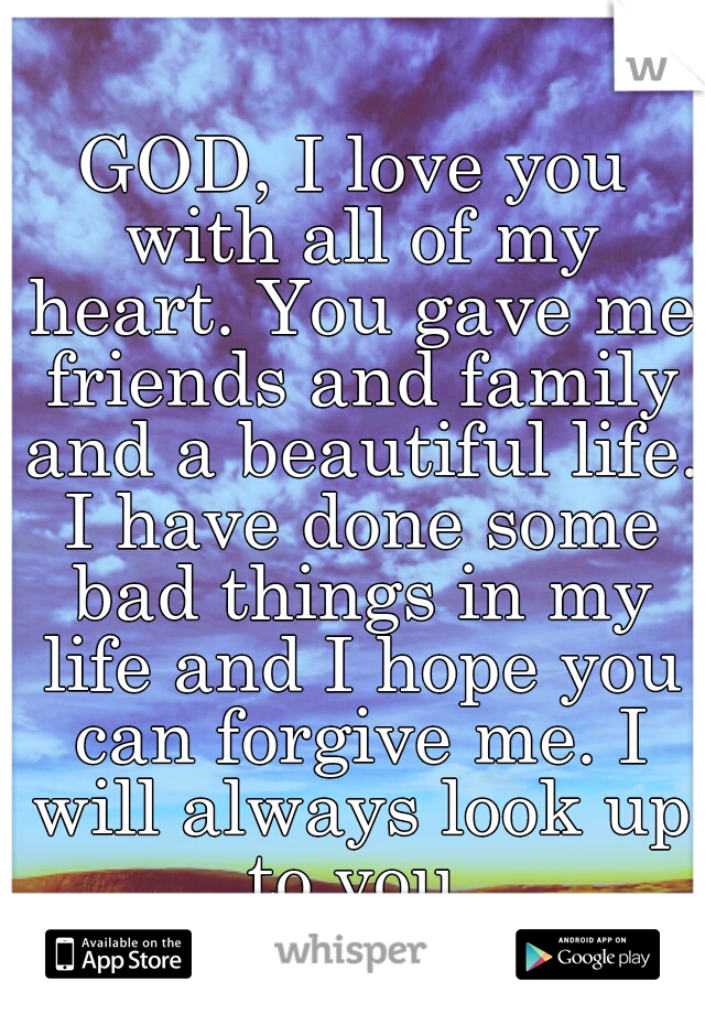 GOD, I love you with all of my heart. You gave me friends and family and a beautiful life. I have done some bad things in my life and I hope you can forgive me. I will always look up to you.