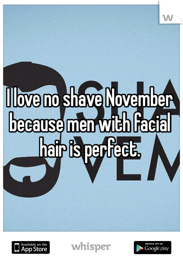 I love no shave November because men with facial hair is perfect.